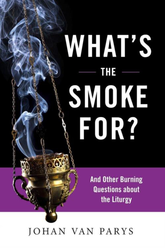 Picture of What's the Smoke For?: And Other Burning Questions about the Liturgy